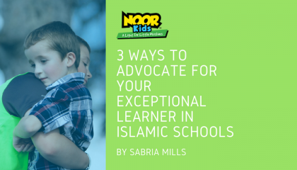 3 Ways to Advocate for your Exceptional Learner in Islamic Schools
