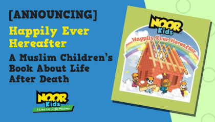 Happily Ever Hereafter - A Muslim Children's book by Noor Kids about Life and Death